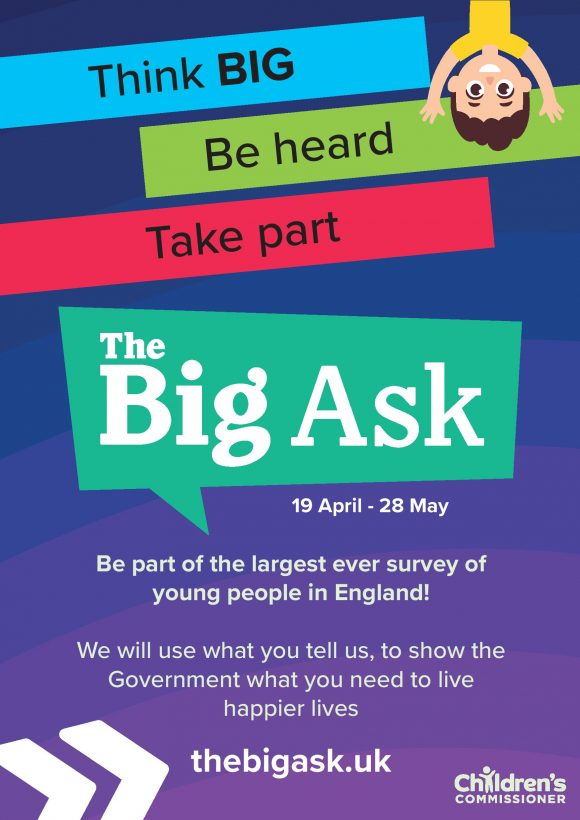 thebigask.uk Think BIG Be heard Take part Be part of the largest ever survey of young people in England! We will use what you tell us, to show the Government what you need to live happier lives 19 April - 28 May